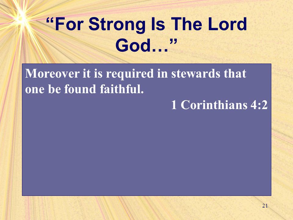 For Strong Is The Lord God… 21 Moreover it is required in stewards that one be found faithful.