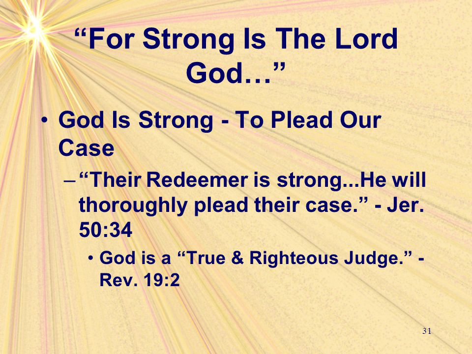 For Strong Is The Lord God… God Is Strong - To Plead Our Case – Their Redeemer is strong...He will thoroughly plead their case. - Jer.