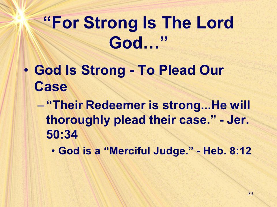 """For Strong Is The Lord God…"" God Is Strong - To Plead Our Case –""Their Redeemer is strong...He will thoroughly plead their case."" - Jer. 50:34 God is"