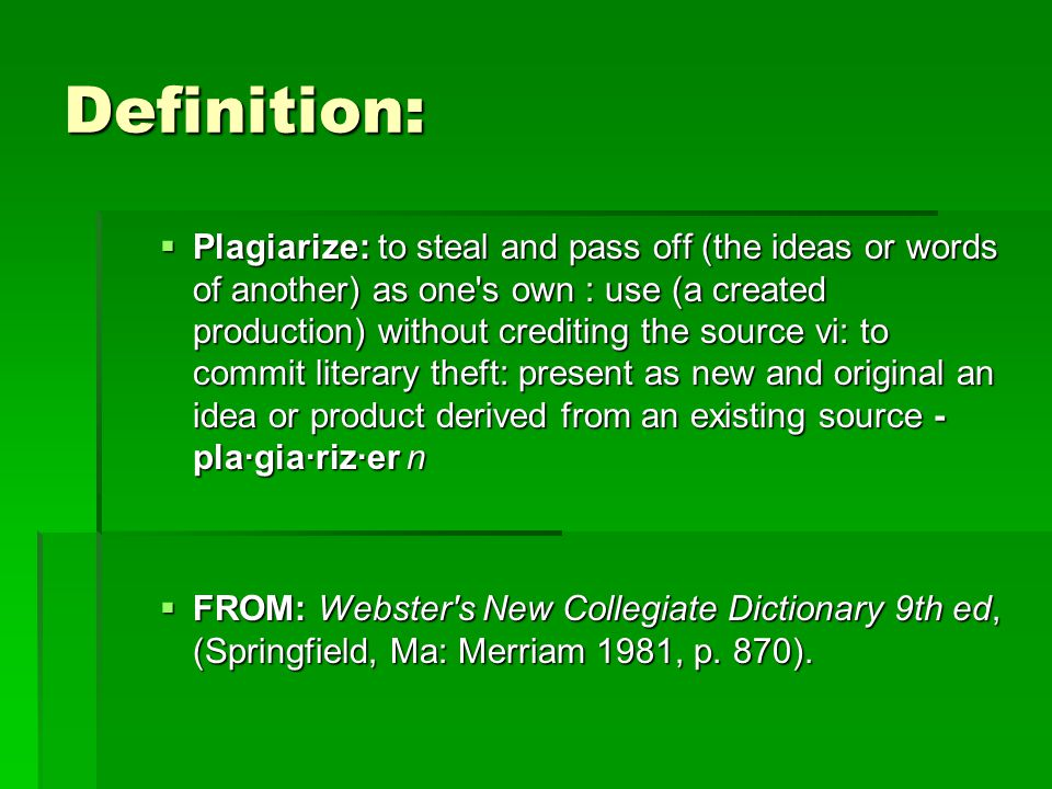 Definition:  Plagiarize: to steal and pass off (the ideas or words of another) as one's own : use (a created production) without crediting the source