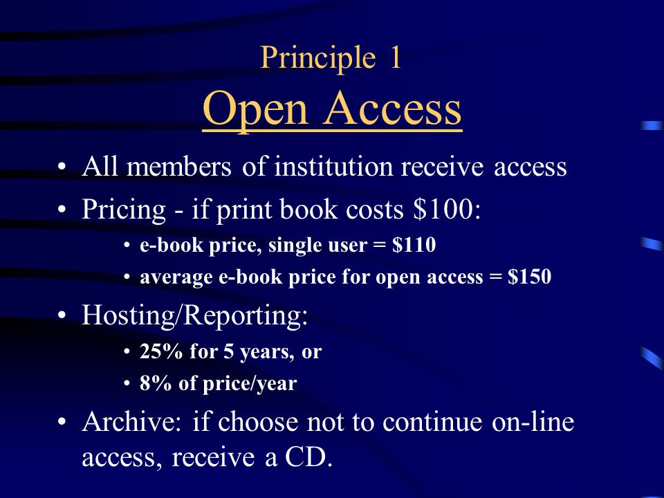 Principle 1 Open Access All members of institution receive access Pricing - if print book costs $100: e-book price, single user = $110 average e-book price for open access = $150 Hosting/Reporting: 25% for 5 years, or 8% of price/year Archive: if choose not to continue on-line access, receive a CD.