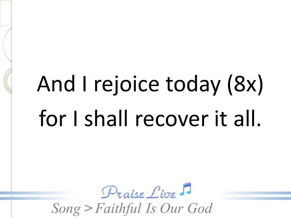 Song > And I rejoice today (8x) for I shall recover it all. Faithful Is Our God