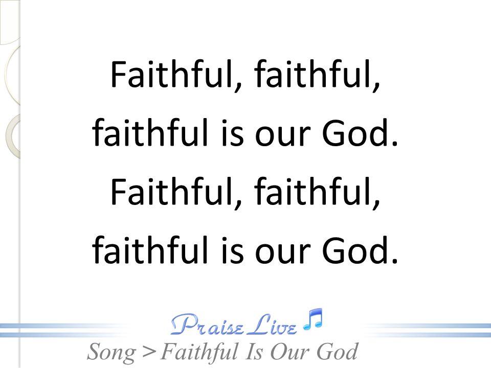 Song > Faithful, faithful, faithful is our God.Faithful, faithful, faithful is our God.
