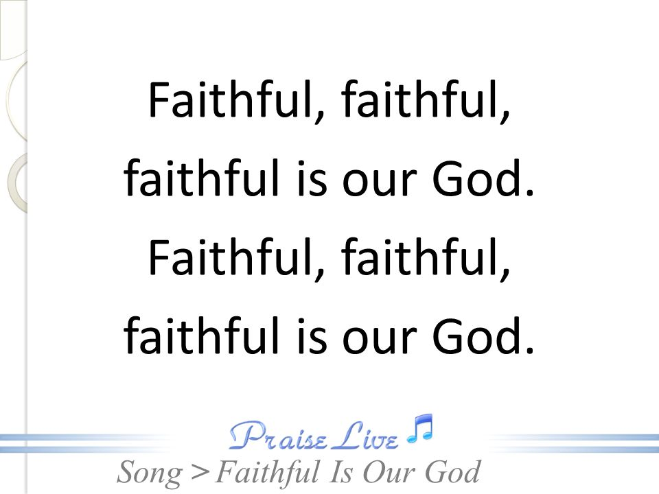 Song > Faithful, faithful, faithful is our God. Faithful, faithful, faithful is our God.
