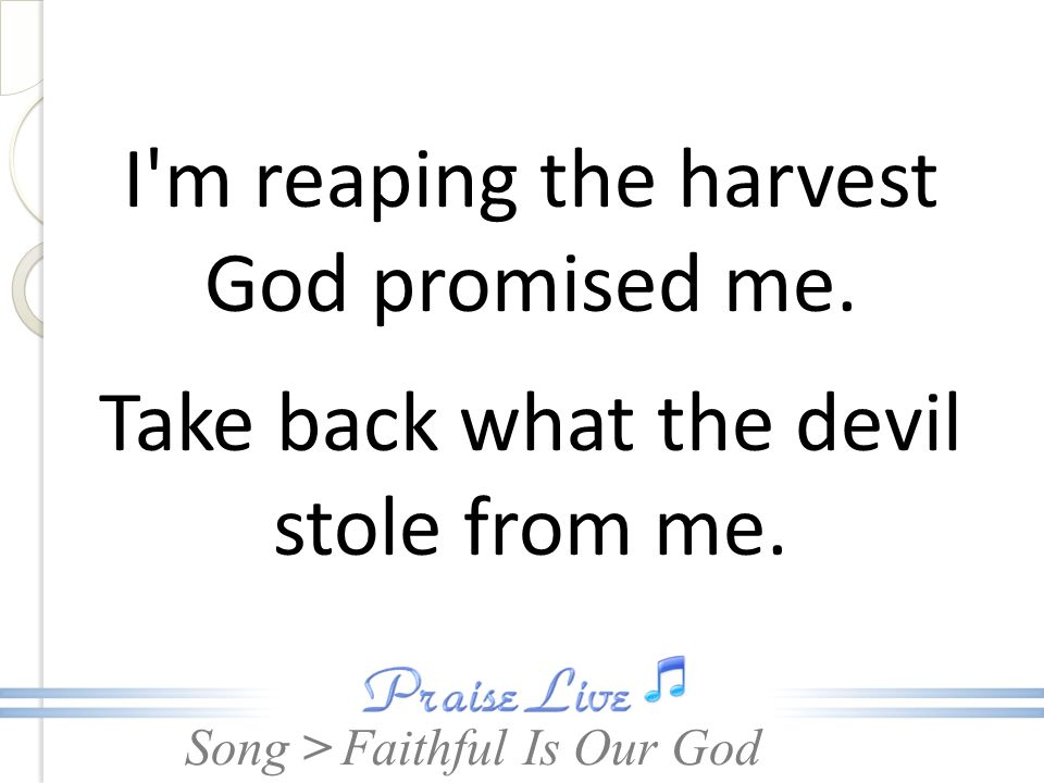 Song > I m reaping the harvest God promised me. Take back what the devil stole from me.