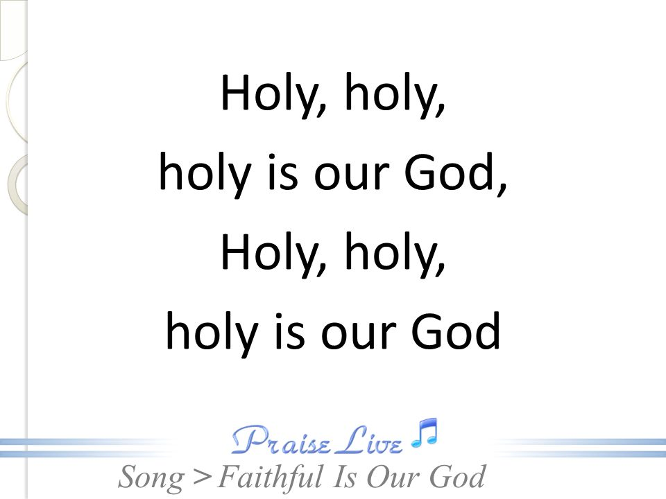 Song > Holy, holy, holy is our God, Holy, holy, holy is our God Faithful Is Our God