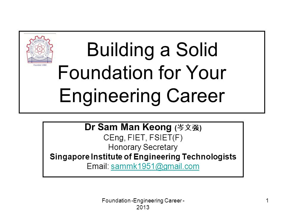 Foundation -Engineering Career - 2013 1 Building a Solid Foundation for Your Engineering Career Dr Sam Man Keong ( 岑文强 ) CEng, FIET, FSIET(F) Honorary