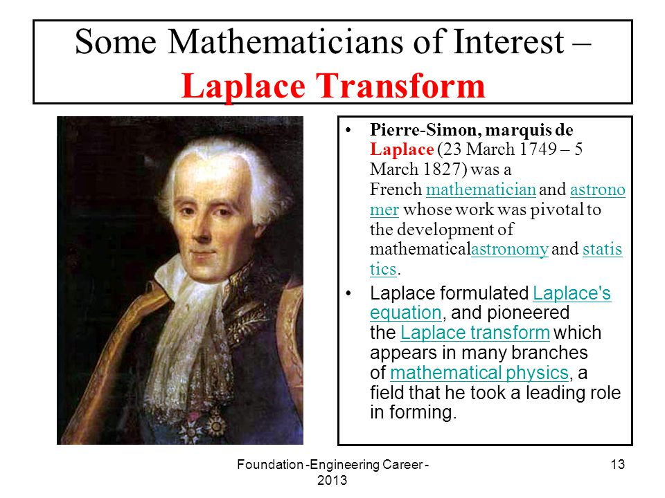 Foundation -Engineering Career - 2013 13 Some Mathematicians of Interest – Laplace Transform Pierre-Simon, marquis de Laplace (23 March 1749 – 5 March
