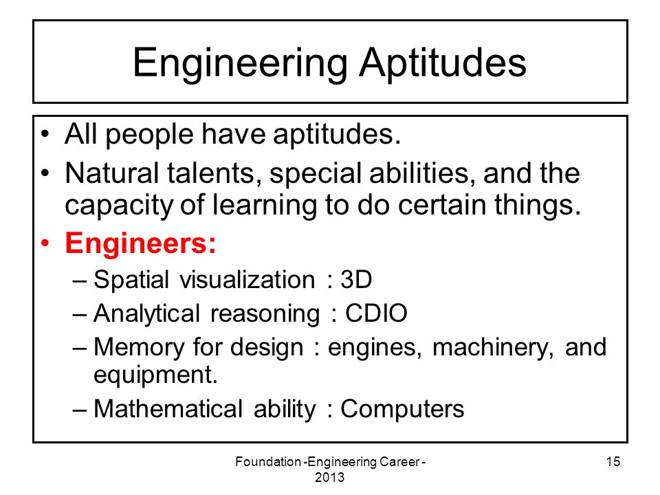 Foundation -Engineering Career - 2013 15 Engineering Aptitudes All people have aptitudes. Natural talents, special abilities, and the capacity of lear