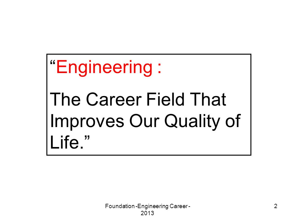 "Foundation -Engineering Career - 2013 2 ""Engineering : The Career Field That Improves Our Quality of Life."""