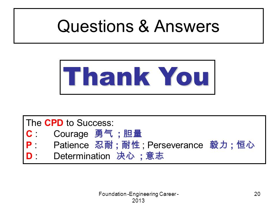 Foundation -Engineering Career - 2013 20 Questions & Answers Thank You The CPD to Success: C :Courage 勇气 ; 胆量 P :Patience 忍耐 ; 耐性 ; Perseverance 毅力 ;