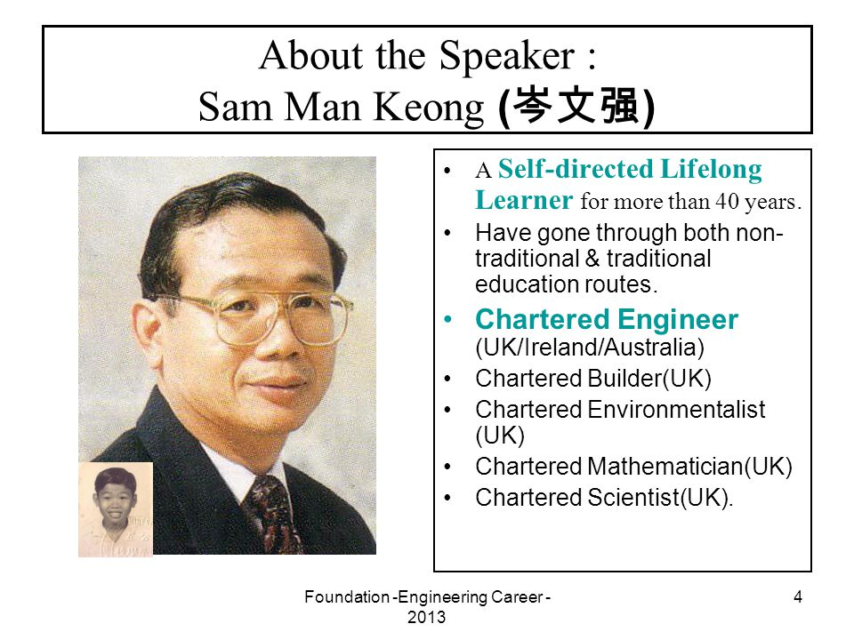 Foundation -Engineering Career - 2013 4 About the Speaker : Sam Man Keong ( 岑文强 ) A Self-directed Lifelong Learner for more than 40 years. Have gone t