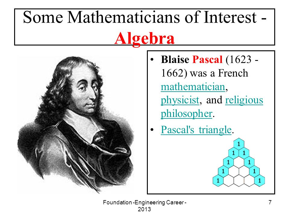 Foundation -Engineering Career - 2013 7 Some Mathematicians of Interest - Algebra Blaise Pascal (1623 - 1662) was a French mathematician, physicist, a