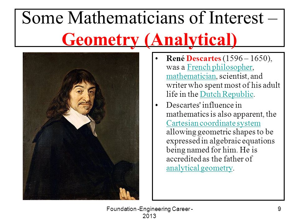 Foundation -Engineering Career - 2013 9 Some Mathematicians of Interest – Geometry (Analytical) René Descartes (1596 – 1650), was a French philosopher