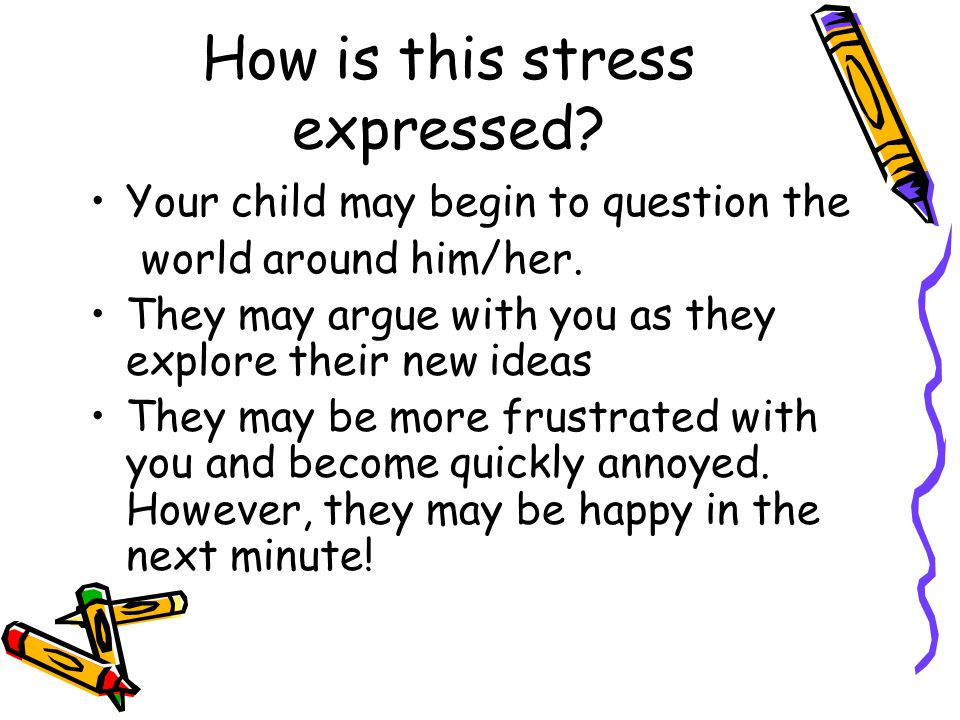 How is this stress expressed. Your child may begin to question the world around him/her.