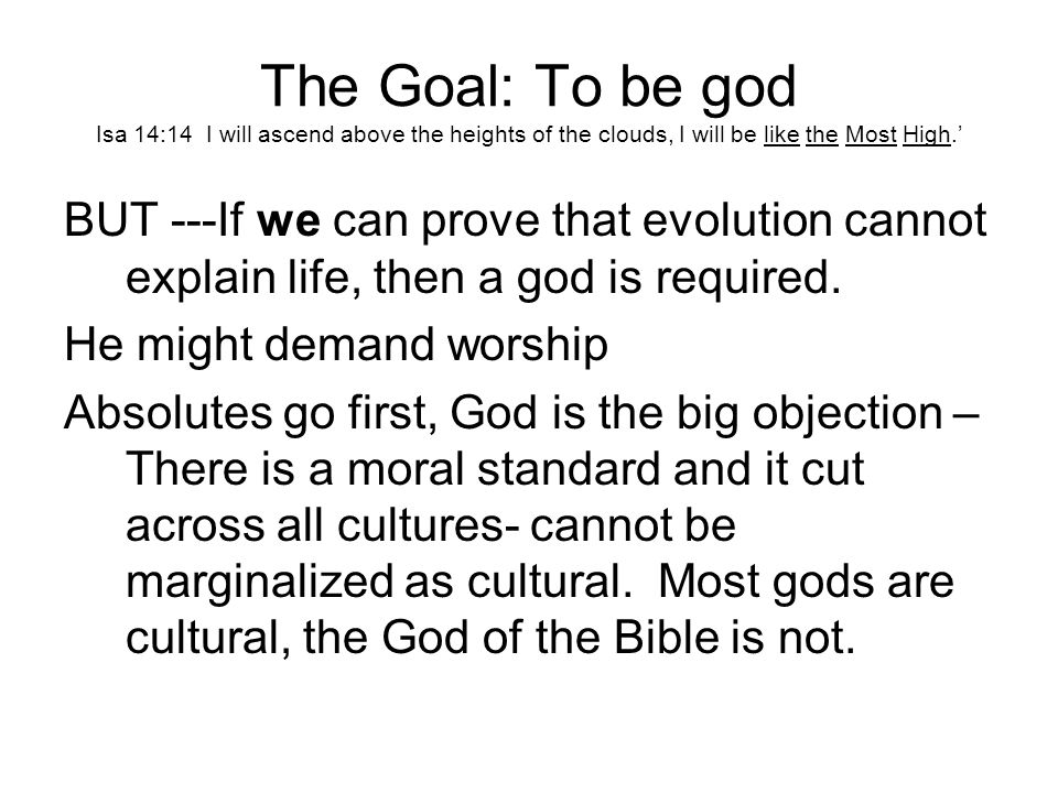 The Goal: To be god Isa 14:14 I will ascend above the heights of the clouds, I will be like the Most High.' BUT ---If we can prove that evolution cannot explain life, then a god is required.