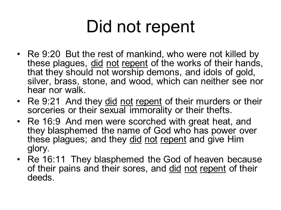 Did not repent Re 9:20 But the rest of mankind, who were not killed by these plagues, did not repent of the works of their hands, that they should not worship demons, and idols of gold, silver, brass, stone, and wood, which can neither see nor hear nor walk.