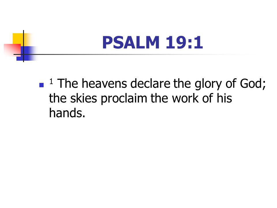 PSALM 19:1 1 The heavens declare the glory of God; the skies proclaim the work of his hands.