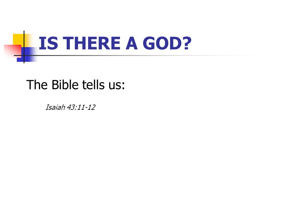IS THERE A GOD The Bible tells us: Isaiah 43:11-12