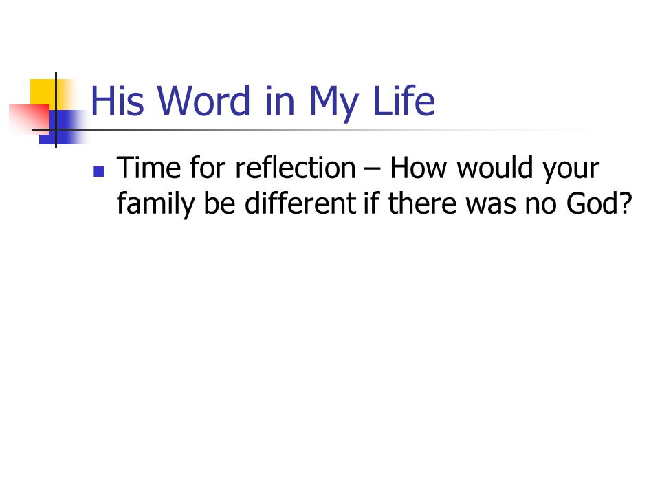 His Word in My Life Time for reflection – How would your family be different if there was no God