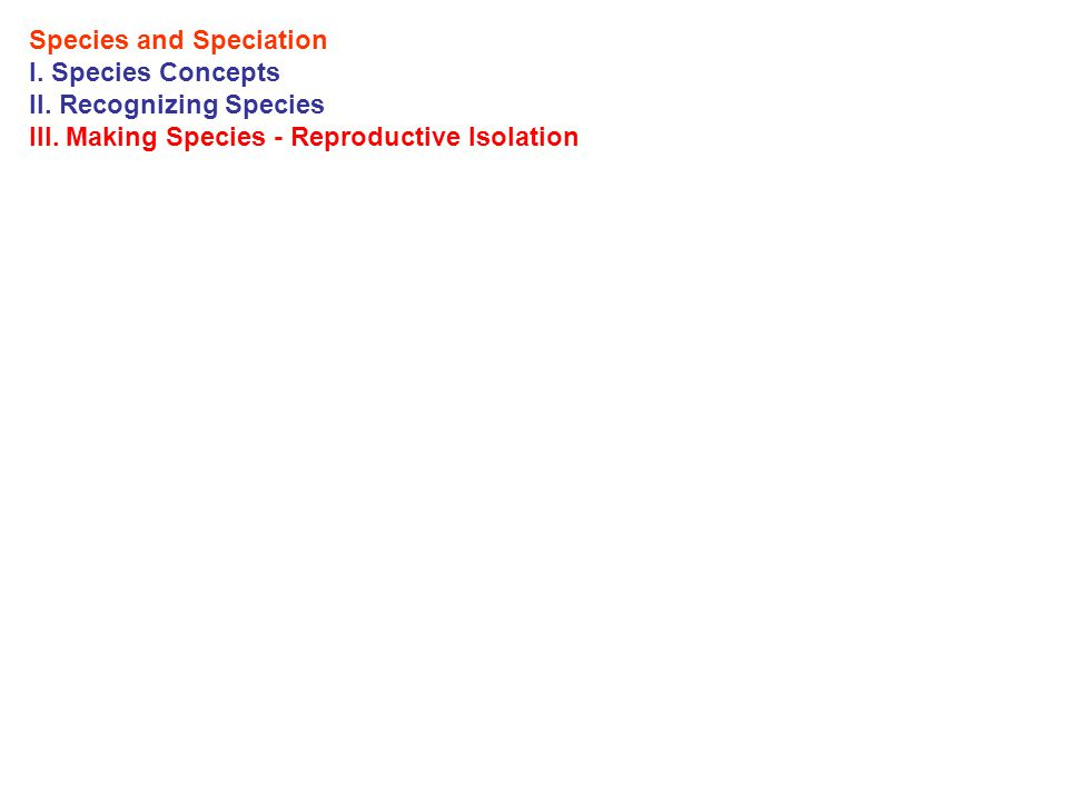 Species and Speciation I. Species Concepts II. Recognizing Species III. Making Species - Reproductive Isolation