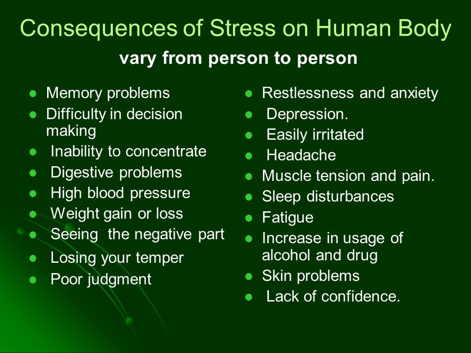 Consequences of Stress on Human Body vary from person to person Memory problems Difficulty in decision making Inability to concentrate Digestive problems High blood pressure Weight gain or loss Seeing the negative part Losing your temper Poor judgment Restlessness and anxiety Depression.