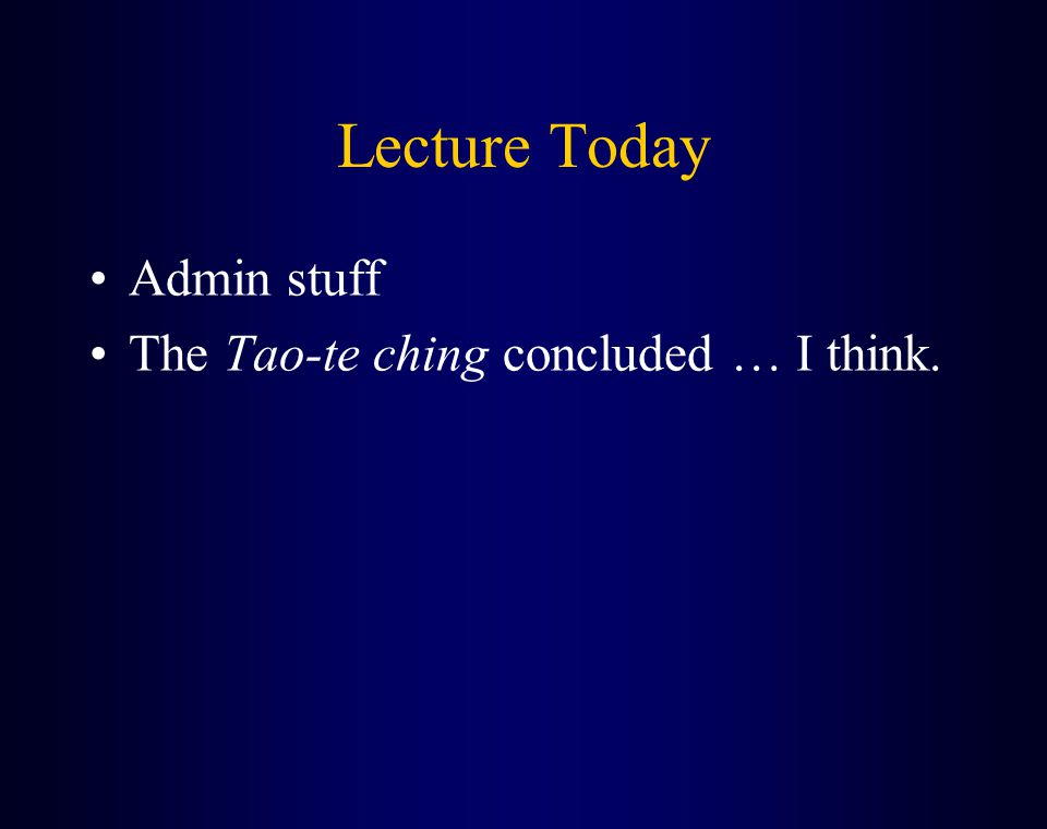 Lecture Today Admin stuff The Tao-te ching concluded … I think.
