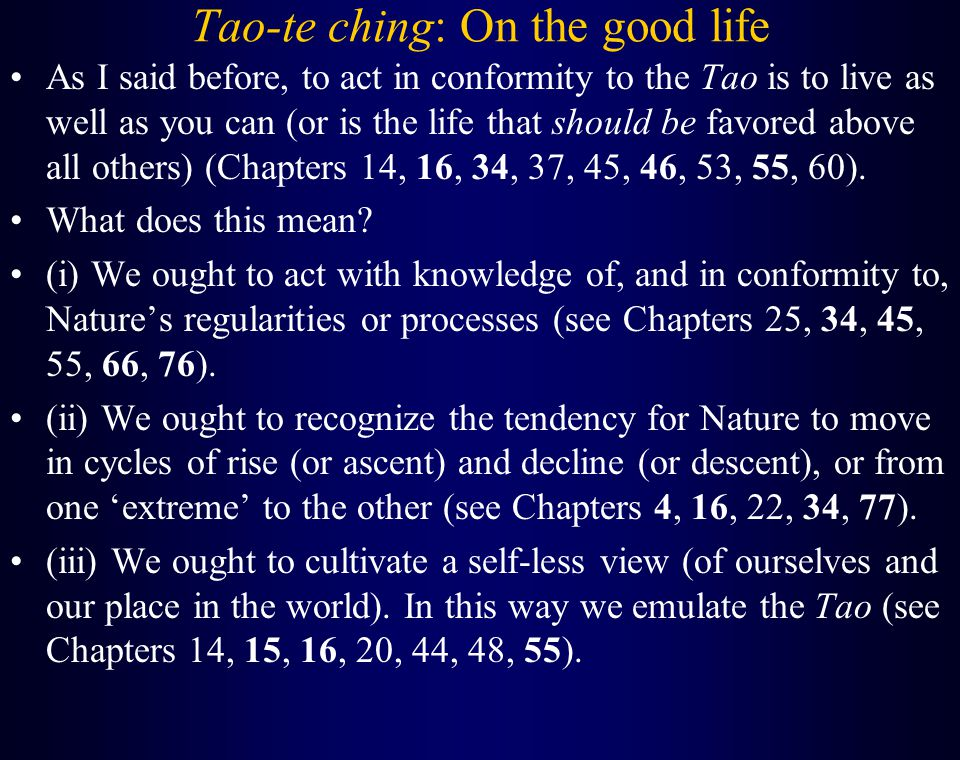 Tao-te ching: On the good life As I said before, to act in conformity to the Tao is to live as well as you can (or is the life that should be favored above all others) (Chapters 14, 16, 34, 37, 45, 46, 53, 55, 60).