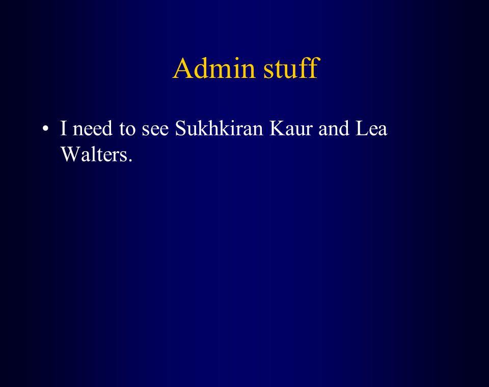 Admin stuff I need to see Sukhkiran Kaur and Lea Walters.