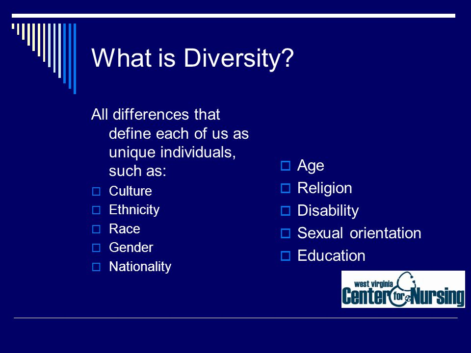 What is Diversity? All differences that define each of us as unique individuals, such as:  Culture  Ethnicity  Race  Gender  Nationality  Age 