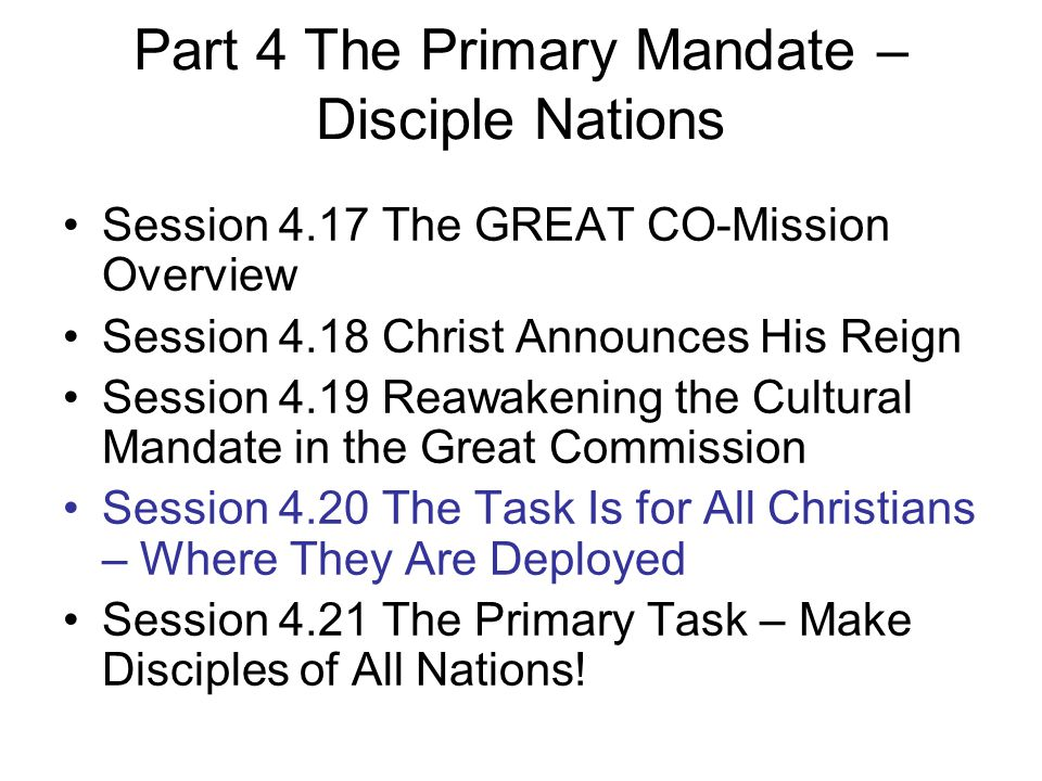 Part 4 The Primary Mandate – Disciple Nations Session 4.17 The GREAT CO-Mission Overview Session 4.18 Christ Announces His Reign Session 4.19 Reawakening the Cultural Mandate in the Great Commission Session 4.20 The Task Is for All Christians – Where They Are Deployed Session 4.21 The Primary Task – Make Disciples of All Nations!