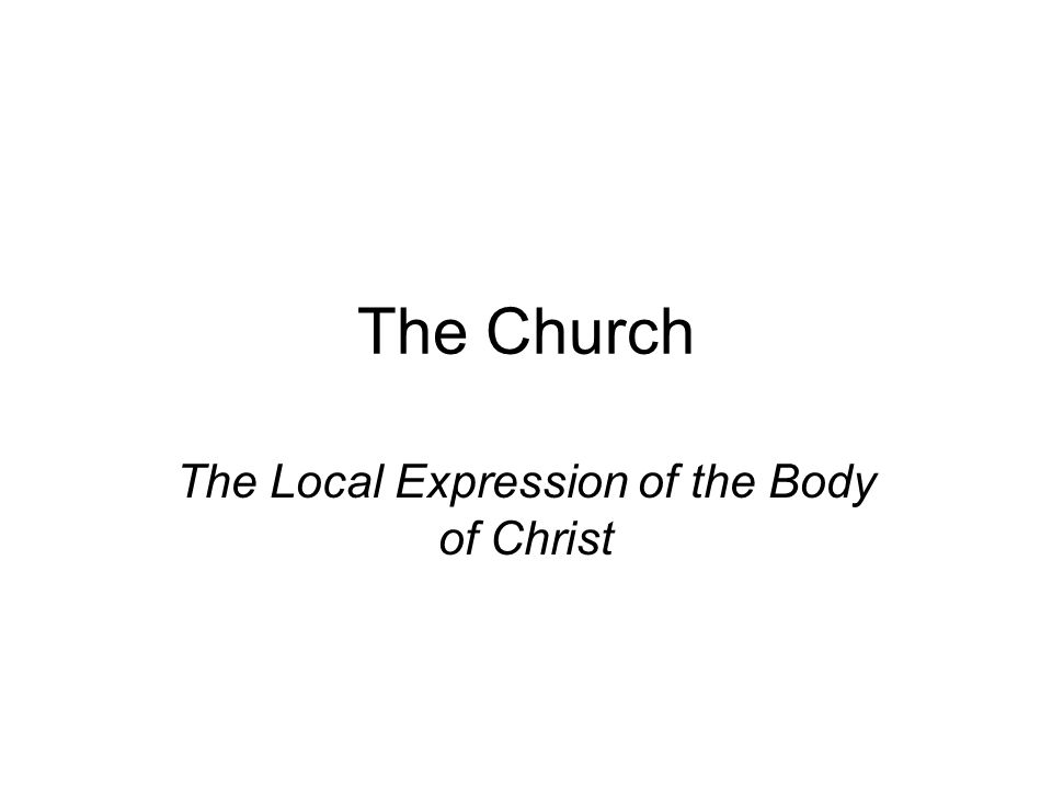 The Church The Local Expression of the Body of Christ