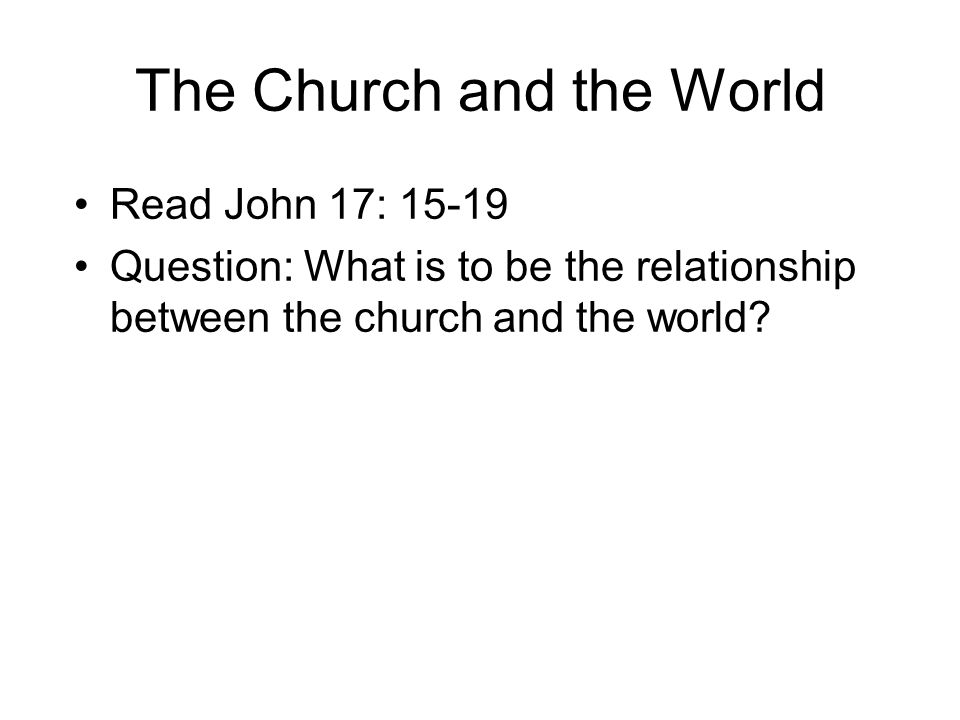 The Church and the World Read John 17: 15-19 Question: What is to be the relationship between the church and the world?