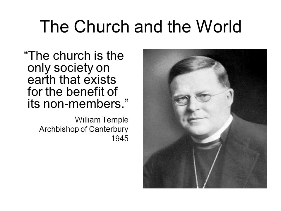 """The Church and the World """"The church is the only society on earth that exists for the benefit of its non-members."""" William Temple Archbishop of Canter"""