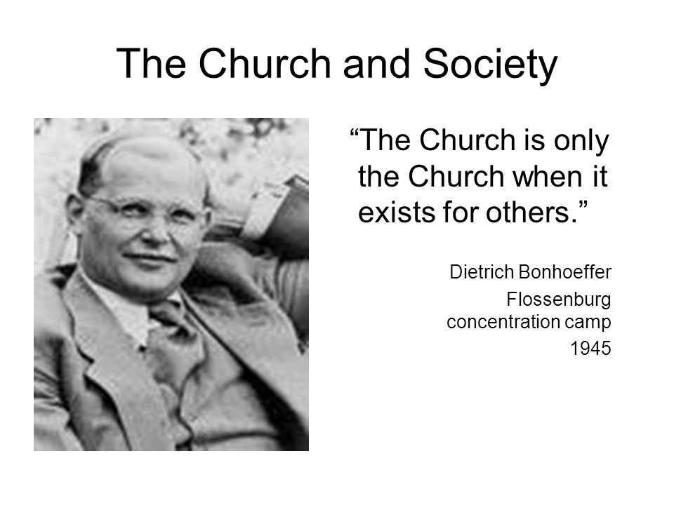 The Church and Society The Church is only the Church when it exists for others. Dietrich Bonhoeffer Flossenburg concentration camp 1945
