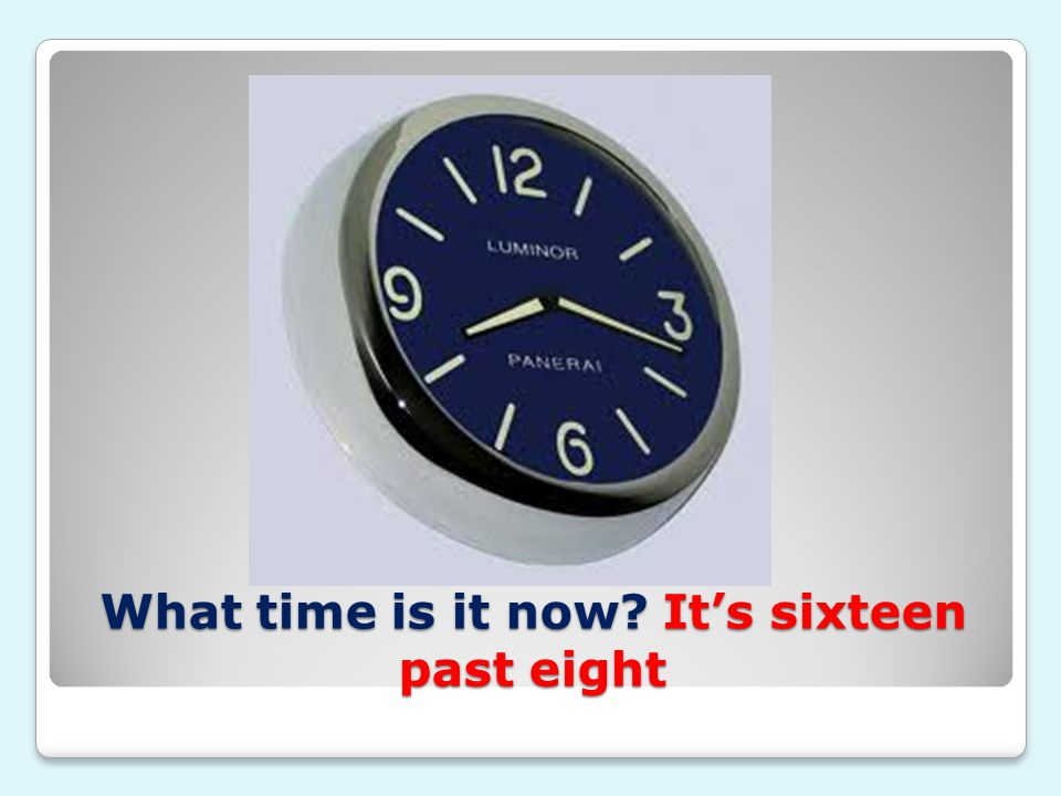 What time is it now? It's sixteen past eight