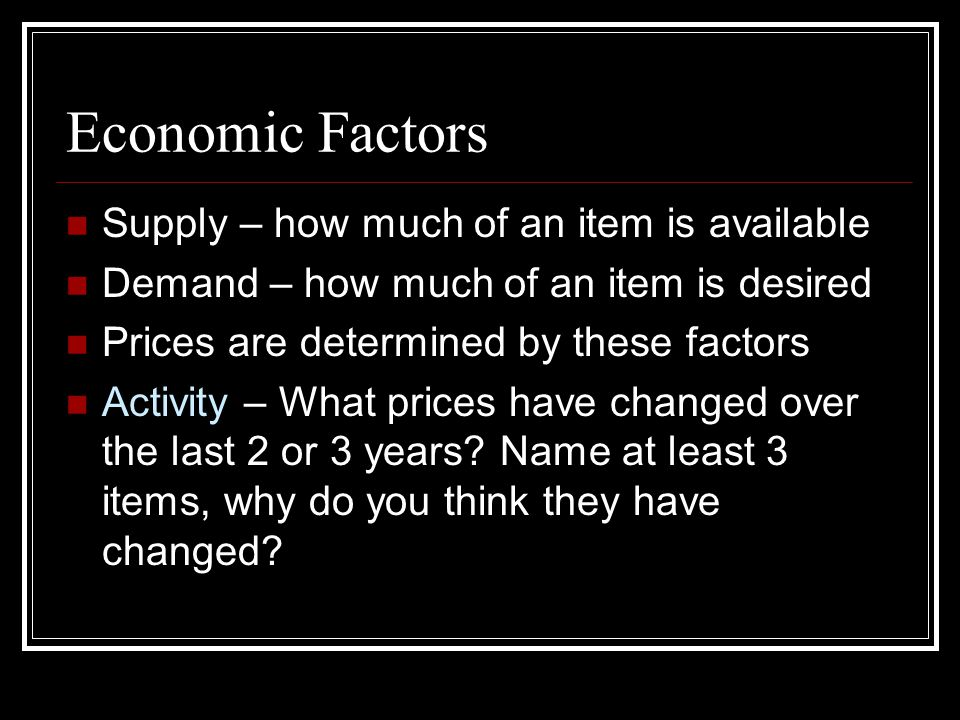 Economic Factors Supply – how much of an item is available Demand – how much of an item is desired Prices are determined by these factors Activity – What prices have changed over the last 2 or 3 years.