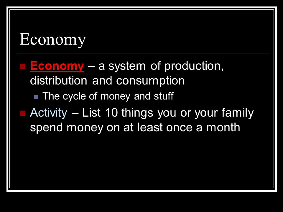 Economy Economy – a system of production, distribution and consumption The cycle of money and stuff Activity – List 10 things you or your family spend money on at least once a month