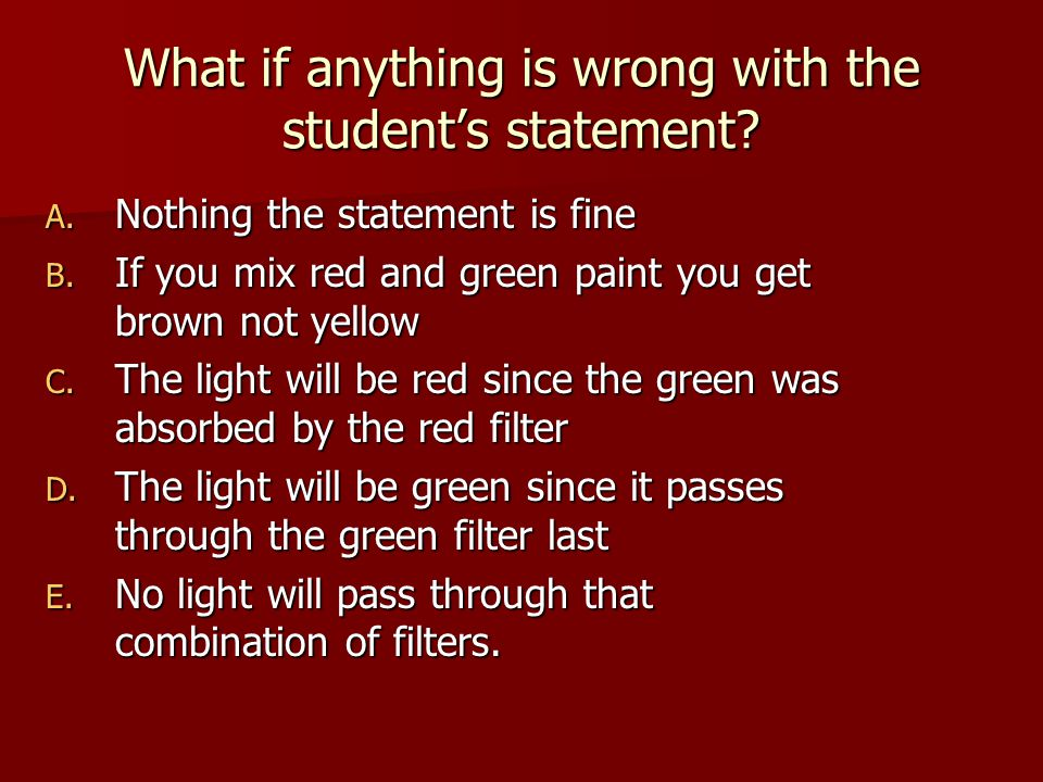 What if anything is wrong with the student's statement? A. Nothing the statement is fine B. If you mix red and green paint you get brown not yellow C.