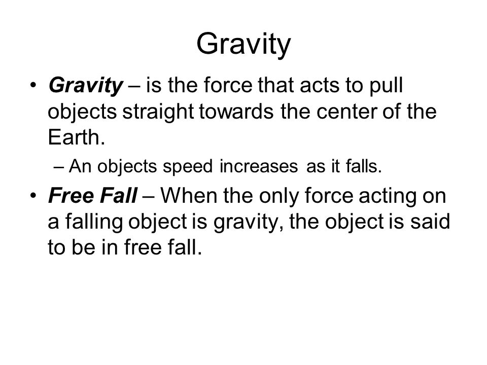Gravity Gravity – is the force that acts to pull objects straight towards the center of the Earth. –An objects speed increases as it falls. Free Fall
