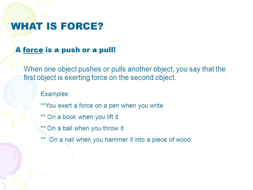 WHAT IS FORCE? A force is a push or a pull! When one object pushes or pulls another object, you say that the first object is exerting force on the sec