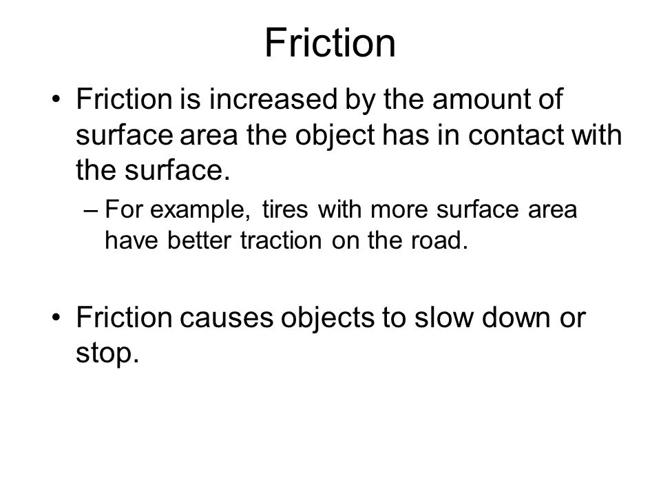 Friction Friction is increased by the amount of surface area the object has in contact with the surface. –For example, tires with more surface area ha