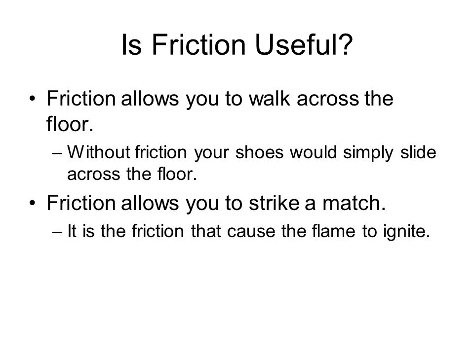 Is Friction Useful? Friction allows you to walk across the floor. –Without friction your shoes would simply slide across the floor. Friction allows yo
