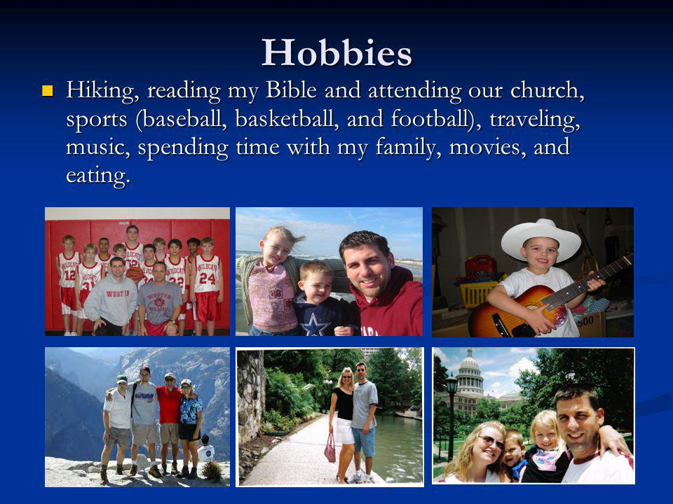 Hobbies Hiking, reading my Bible and attending our church, sports (baseball, basketball, and football), traveling, music, spending time with my family, movies, and eating.