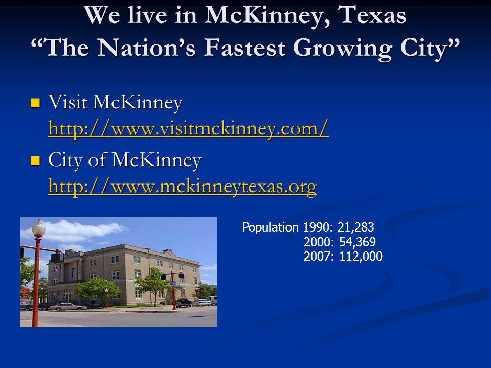We live in McKinney, Texas The Nation's Fastest Growing City Visit McKinney http://www.visitmckinney.com/ Visit McKinney http://www.visitmckinney.com/ http://www.visitmckinney.com/ City of McKinney http://www.mckinneytexas.org City of McKinney http://www.mckinneytexas.org http://www.mckinneytexas.org Population 1990: 21,283 2000: 54,369 2007: 112,000
