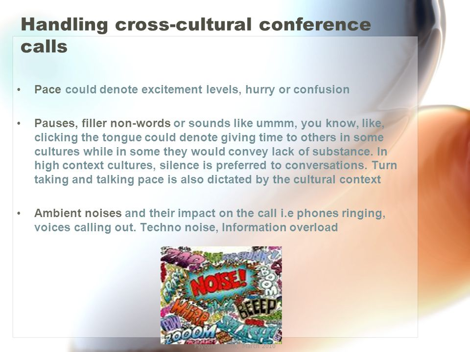 Handling cross-cultural conference calls Pace could denote excitement levels, hurry or confusion Pauses, filler non-words or sounds like ummm, you know, like, clicking the tongue could denote giving time to others in some cultures while in some they would convey lack of substance.