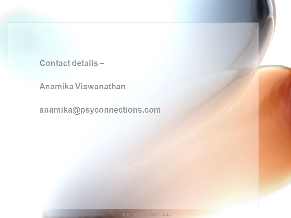 Contact details – Anamika Viswanathan anamika@psyconnections.com Psyconnections, March 2010