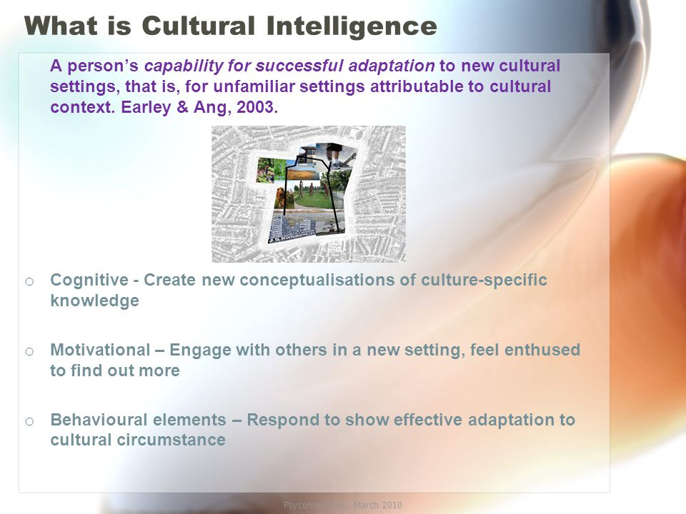 What is Cultural Intelligence A person's capability for successful adaptation to new cultural settings, that is, for unfamiliar settings attributable to cultural context.