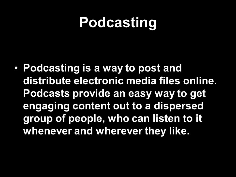 Podcasting Podcasting is a way to post and distribute electronic media files online.
