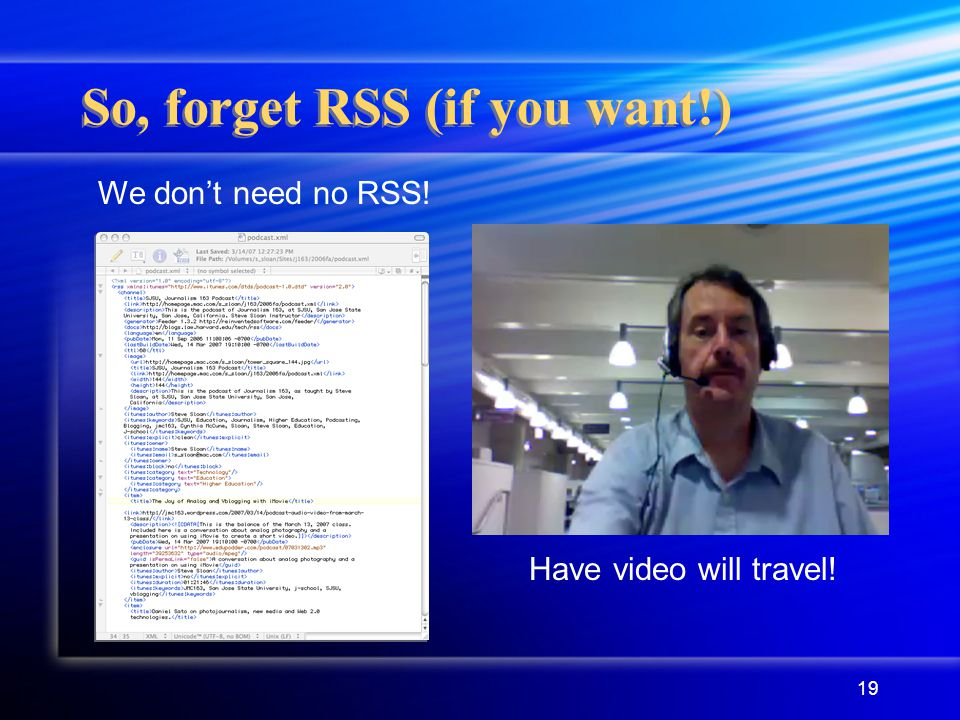 19 So, forget RSS (if you want!) Have video will travel! We don't need no RSS!